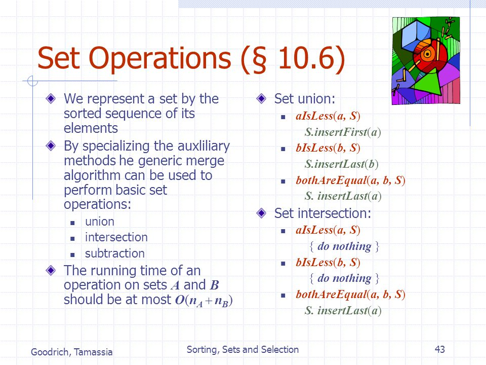 Goodrich, Tamassia Sorting, Sets and Selection43 Set Operations (§ 10.6) We represent a set by the sorted sequence of its elements By specializing the