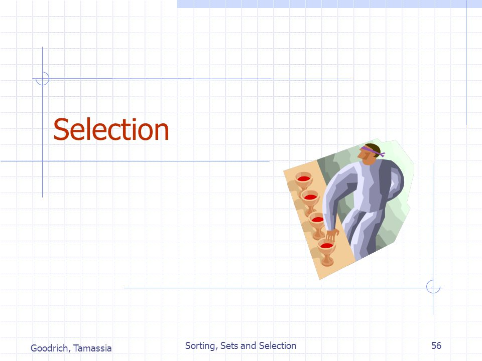Goodrich, Tamassia Sorting, Sets and Selection56 Selection