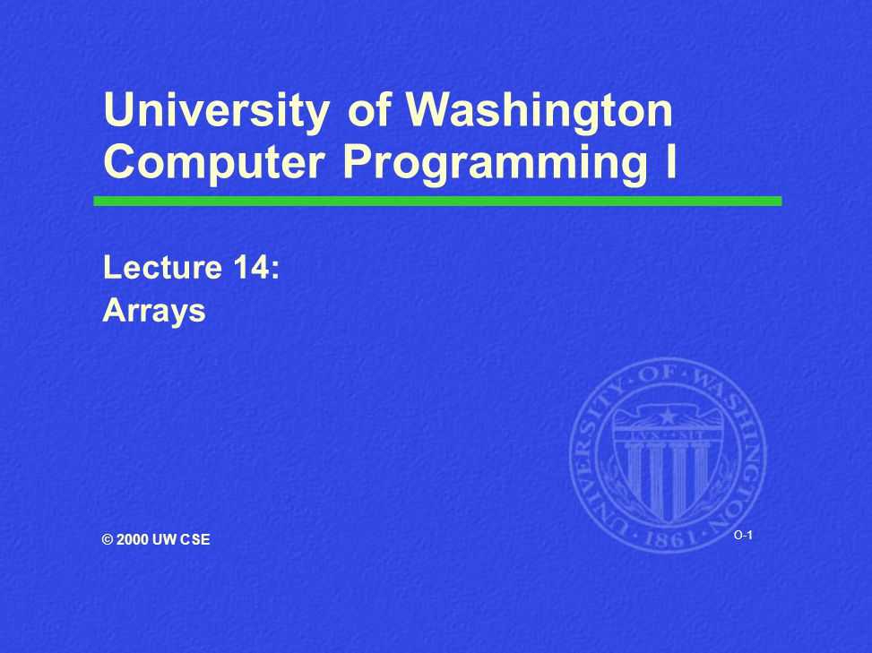 O-1 University of Washington Computer Programming I Lecture 14: Arrays © 2000 UW CSE