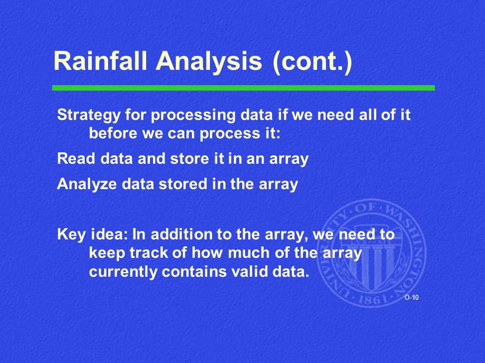 O-10 Rainfall Analysis (cont.) Strategy for processing data if we need all of it before we can process it: Read data and store it in an array Analyze