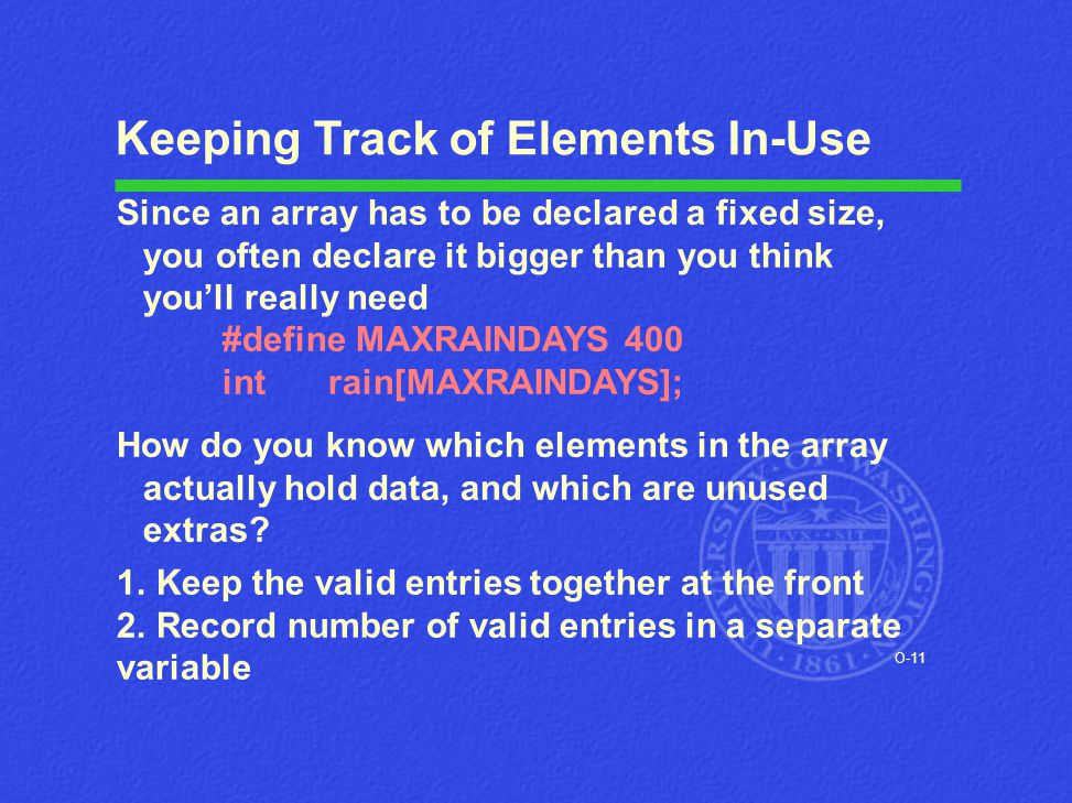 O-11 Keeping Track of Elements In-Use Since an array has to be declared a fixed size, you often declare it bigger than you think you'll really need #d
