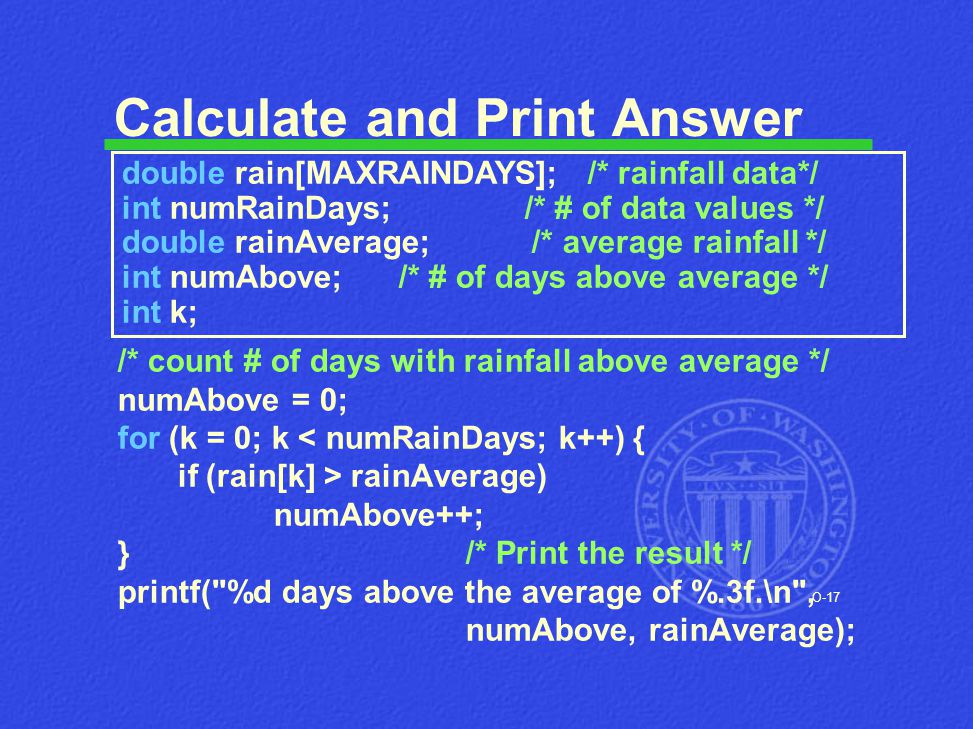 O-17 Calculate and Print Answer /* count # of days with rainfall above average */ numAbove = 0; for (k = 0; k < numRainDays; k++) { if (rain[k] > rain