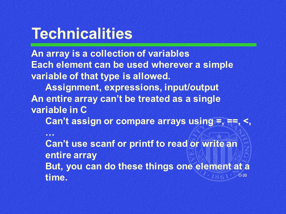 O-20 Technicalities An array is a collection of variables Each element can be used wherever a simple variable of that type is allowed. Assignment, exp