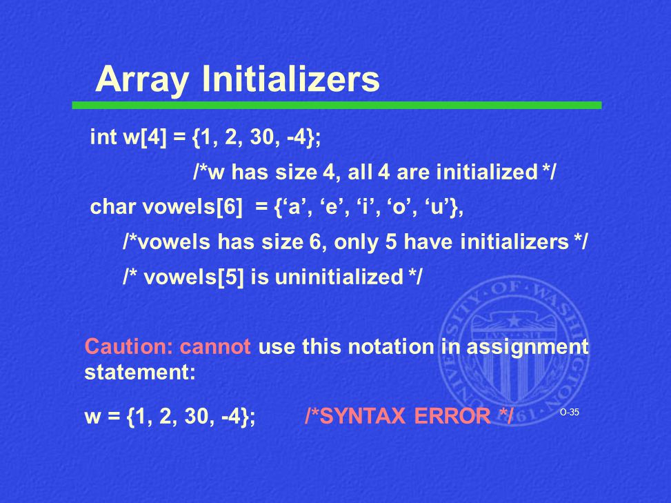 O-35 Array Initializers int w[4] = {1, 2, 30, -4}; /*w has size 4, all 4 are initialized */ char vowels[6] = {'a', 'e', 'i', 'o', 'u'}, /*vowels has s