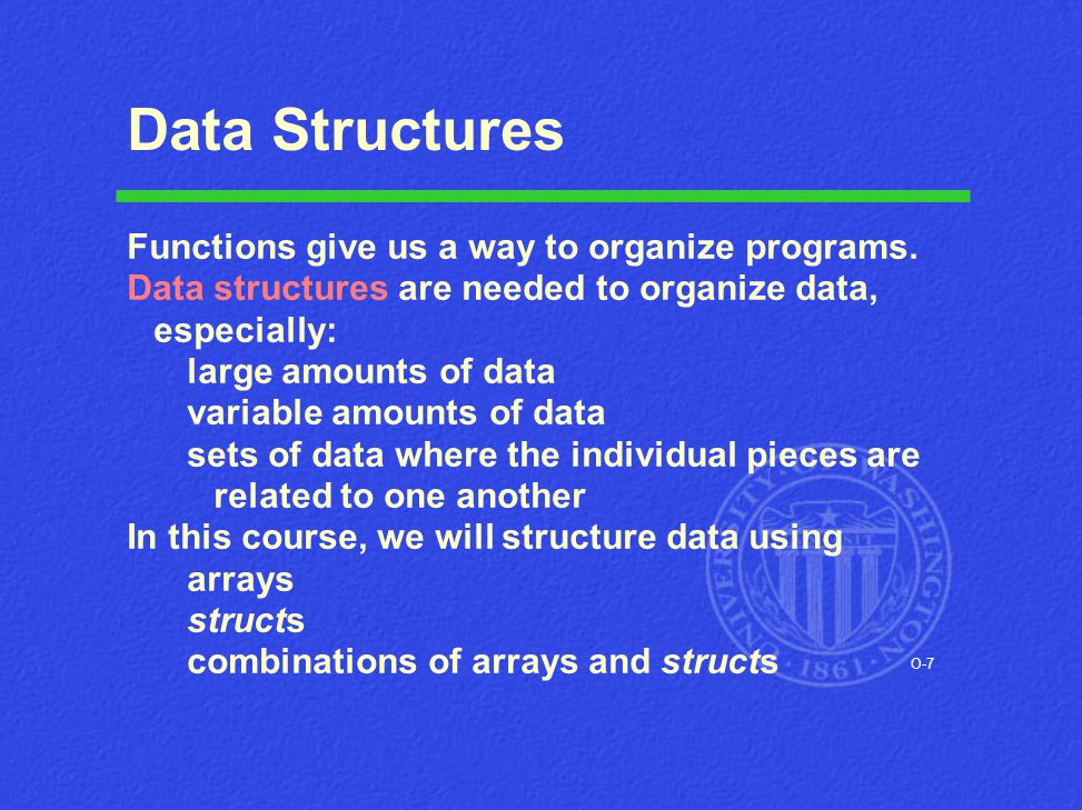 O-7 Data Structures Functions give us a way to organize programs. Data structures are needed to organize data, especially: large amounts of data varia