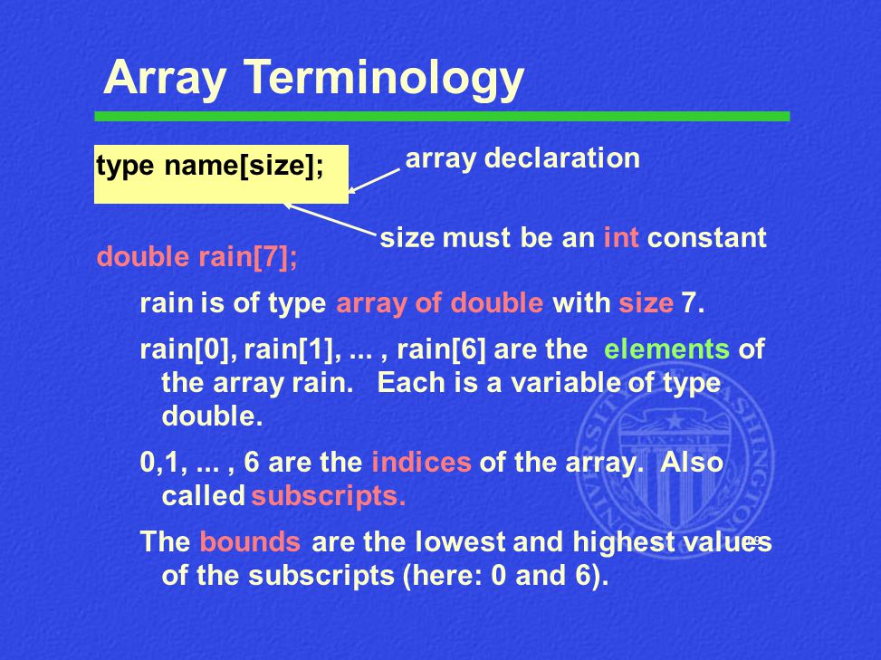 O-9 Array Terminology type name[size]; double rain[7]; rain is of type array of double with size 7. rain[0], rain[1],..., rain[6] are the elements of