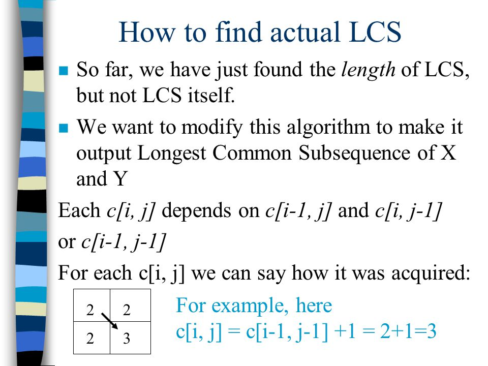 How to find actual LCS n So far, we have just found the length of LCS, but not LCS itself.