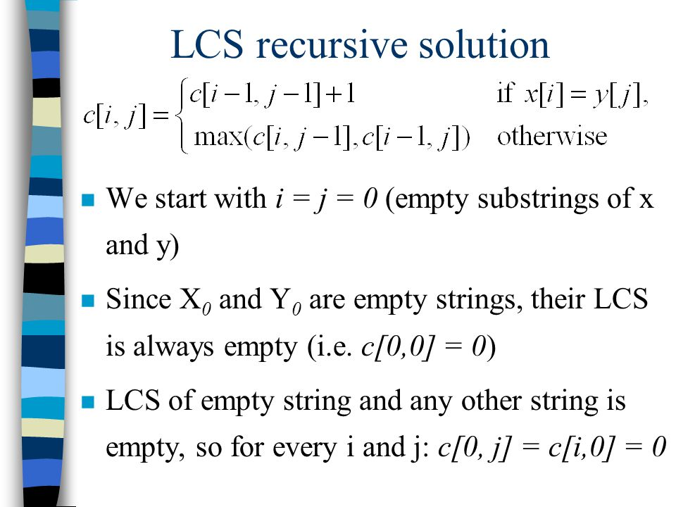 LCS recursive solution n We start with i = j = 0 (empty substrings of x and y) n Since X 0 and Y 0 are empty strings, their LCS is always empty (i.e.