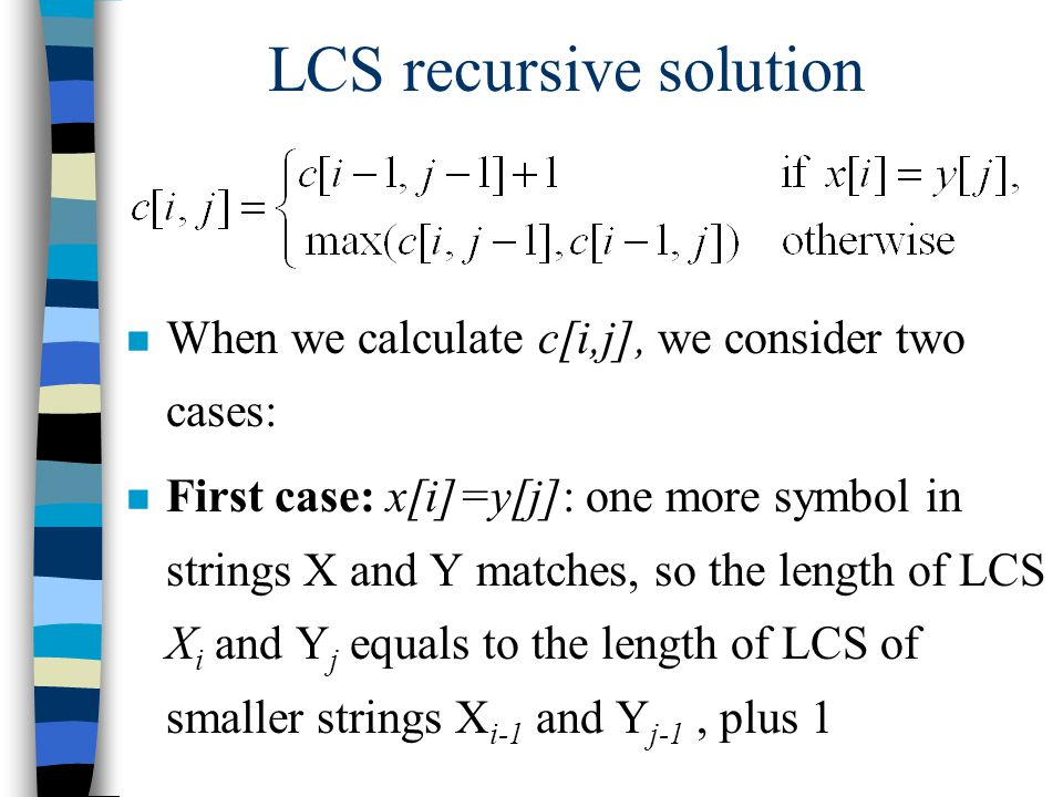 LCS recursive solution n When we calculate c[i,j], we consider two cases: n First case: x[i]=y[j]: one more symbol in strings X and Y matches, so the length of LCS X i and Y j equals to the length of LCS of smaller strings X i-1 and Y j-1, plus 1