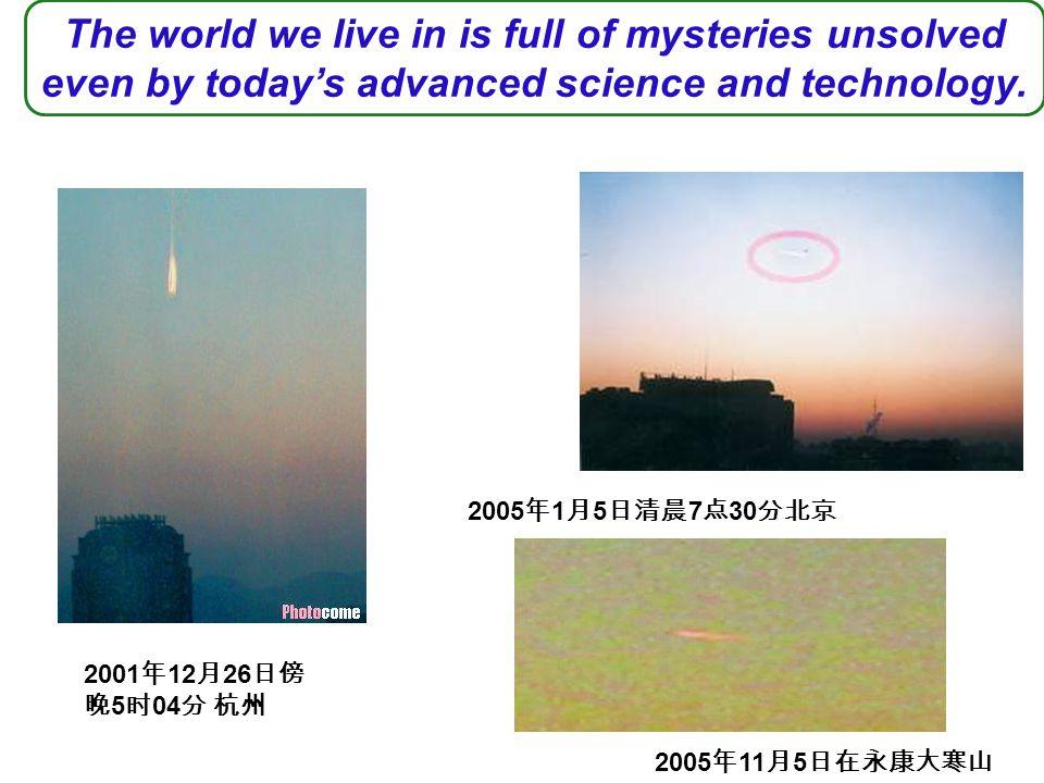 2001 年 12 月 26 日傍 晚 5 时 04 分 杭州 2005 年 1 月 5 日清晨 7 点 30 分北京 2005 年 11 月 5 日在永康大寒山 The world we live in is full of mysteries unsolved even by today's advanced science and technology.