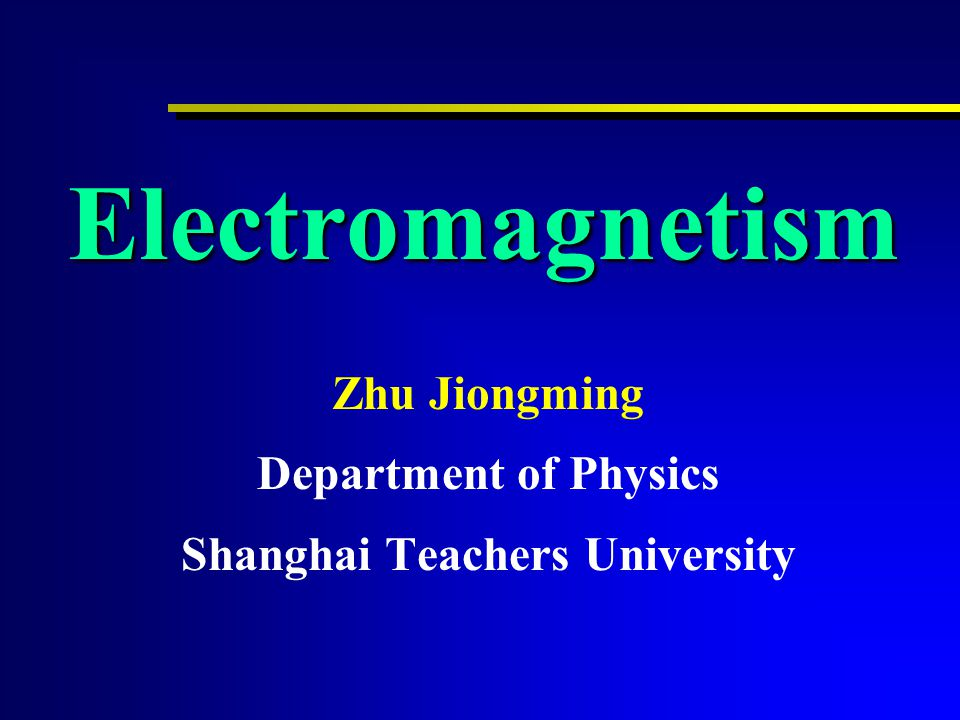 Electromagnetism Zhu Jiongming Department of Physics Shanghai Teachers University