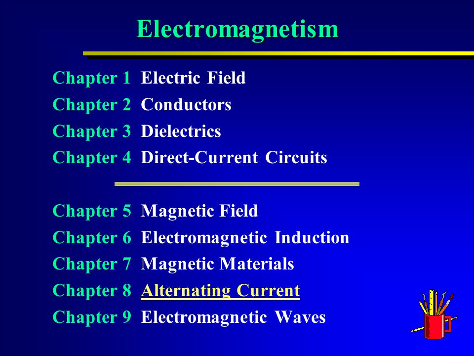 Electromagnetism Chapter 1 Electric Field Chapter 2 Conductors Chapter 3 Dielectrics Chapter 4 Direct-Current Circuits Chapter 5 Magnetic Field Chapter 6 Electromagnetic Induction Chapter 7 Magnetic Materials Chapter 8 Alternating CurrentAlternating Current Chapter 9 Electromagnetic Waves