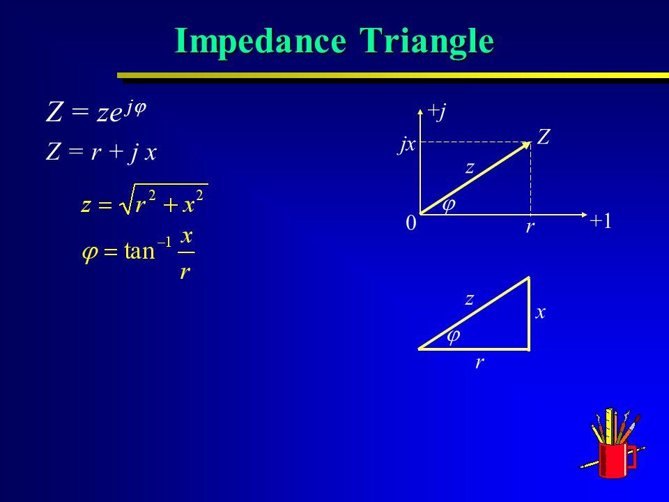 Impedance Triangle Z = ze j  Z = r + j x 0 +1 +j+j r jx Z z  r x z 