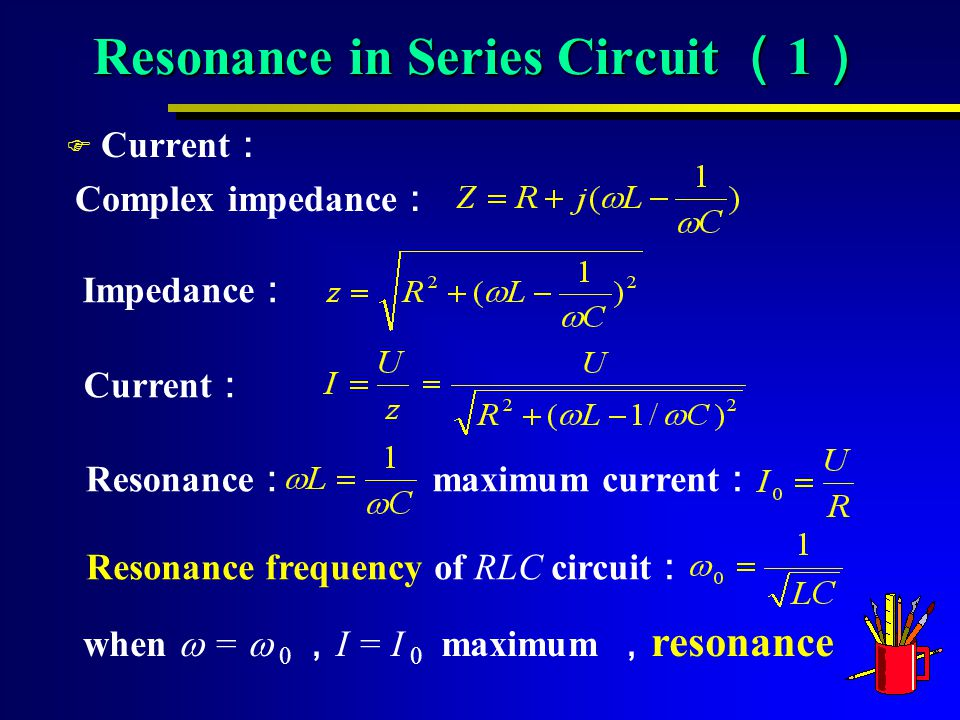 Resonance in Series Circuit ( 1 ) F Current : Complex impedance : Impedance : Current : Resonance : maximum current : Resonance frequency of RLC circuit : when  =  0 , I = I 0 maximum , resonance