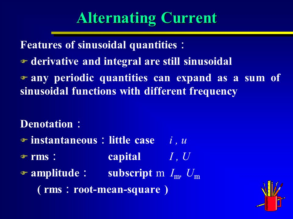 Alternating Current Features of sinusoidal quantities : F derivative and integral are still sinusoidal F any periodic quantities can expand as a sum of sinusoidal functions with different frequency Denotation : F instantaneous : little case i, u F rms : capital I, U F amplitude : subscript m I m, U m ( rms : root-mean-square )