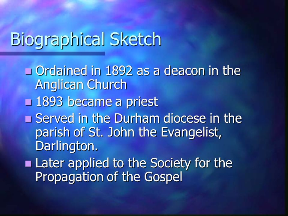Biographical Sketch Ordained in 1892 as a deacon in the Anglican Church Ordained in 1892 as a deacon in the Anglican Church 1893 became a priest 1893
