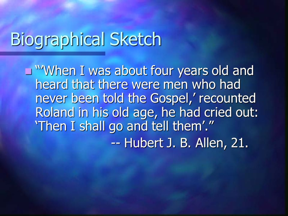 """Biographical Sketch """"'When I was about four years old and heard that there were men who had never been told the Gospel,' recounted Roland in his old a"""