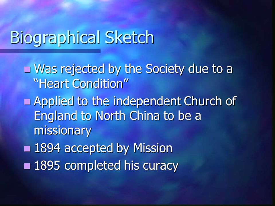 Biographical Sketch Was rejected by the Society due to a Heart Condition Was rejected by the Society due to a Heart Condition Applied to the independent Church of England to North China to be a missionary Applied to the independent Church of England to North China to be a missionary 1894 accepted by Mission 1894 accepted by Mission 1895 completed his curacy 1895 completed his curacy