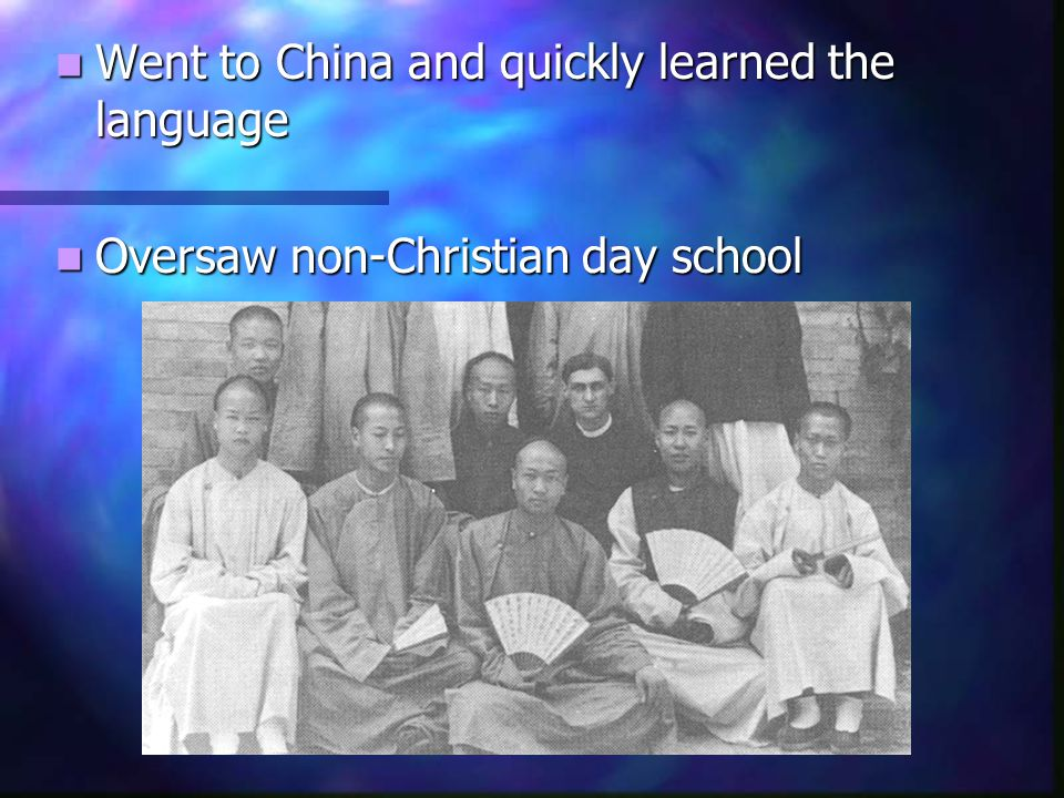 Went to China and quickly learned the language Went to China and quickly learned the language Oversaw non-Christian day school Oversaw non-Christian d