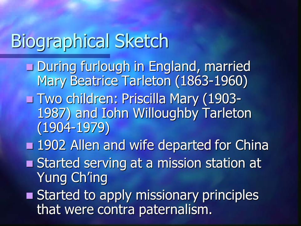 Biographical Sketch During furlough in England, married Mary Beatrice Tarleton (1863-1960) During furlough in England, married Mary Beatrice Tarleton (1863-1960) Two children: Priscilla Mary (1903- 1987) and Iohn Willoughby Tarleton (1904-1979) Two children: Priscilla Mary (1903- 1987) and Iohn Willoughby Tarleton (1904-1979) 1902 Allen and wife departed for China 1902 Allen and wife departed for China Started serving at a mission station at Yung Ch'ing Started serving at a mission station at Yung Ch'ing Started to apply missionary principles that were contra paternalism.