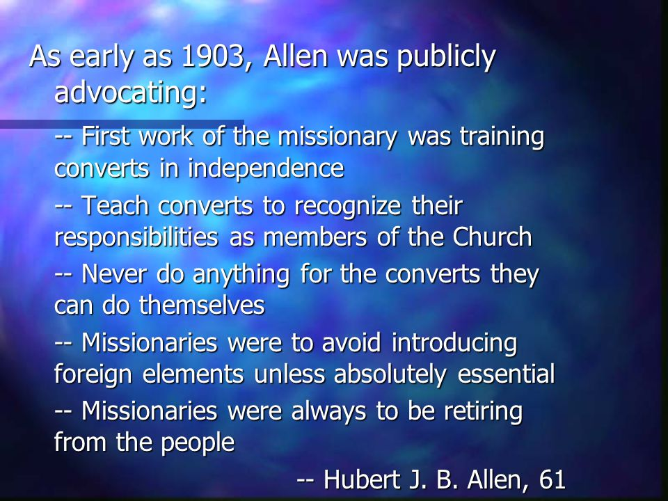 As early as 1903, Allen was publicly advocating: -- First work of the missionary was training converts in independence -- Teach converts to recognize their responsibilities as members of the Church -- Never do anything for the converts they can do themselves -- Missionaries were to avoid introducing foreign elements unless absolutely essential -- Missionaries were always to be retiring from the people -- Hubert J.