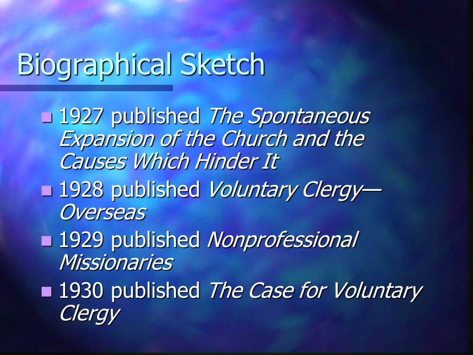 Biographical Sketch 1927 published The Spontaneous Expansion of the Church and the Causes Which Hinder It 1927 published The Spontaneous Expansion of the Church and the Causes Which Hinder It 1928 published Voluntary Clergy— Overseas 1928 published Voluntary Clergy— Overseas 1929 published Nonprofessional Missionaries 1929 published Nonprofessional Missionaries 1930 published The Case for Voluntary Clergy 1930 published The Case for Voluntary Clergy