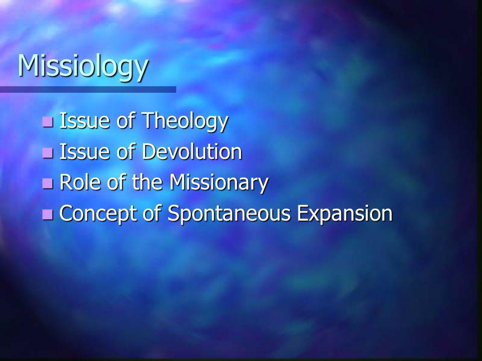 Missiology Issue of Theology Issue of Theology Issue of Devolution Issue of Devolution Role of the Missionary Role of the Missionary Concept of Spontaneous Expansion Concept of Spontaneous Expansion