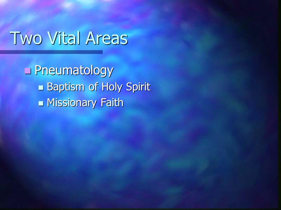 Two Vital Areas Pneumatology Pneumatology Baptism of Holy Spirit Baptism of Holy Spirit Missionary Faith Missionary Faith