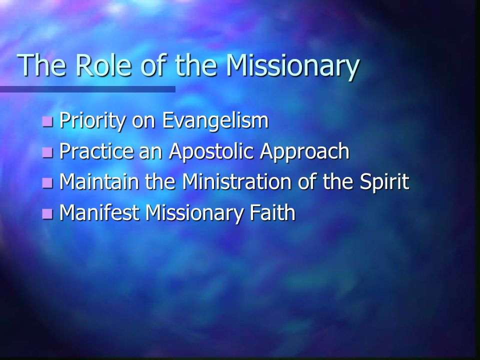 The Role of the Missionary Priority on Evangelism Priority on Evangelism Practice an Apostolic Approach Practice an Apostolic Approach Maintain the Mi