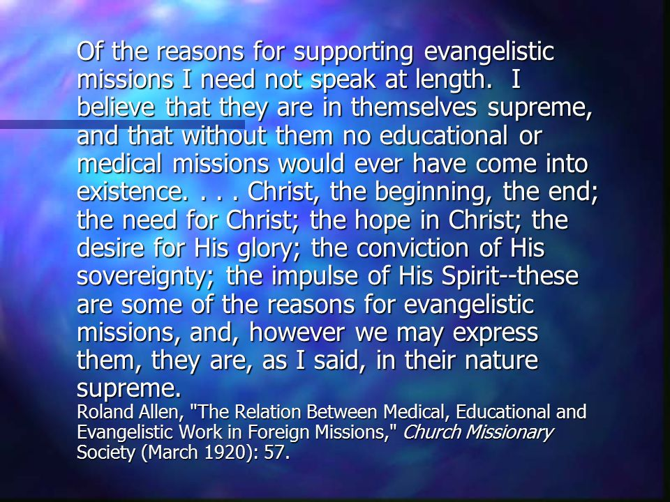 Of the reasons for supporting evangelistic missions I need not speak at length. I believe that they are in themselves supreme, and that without them n
