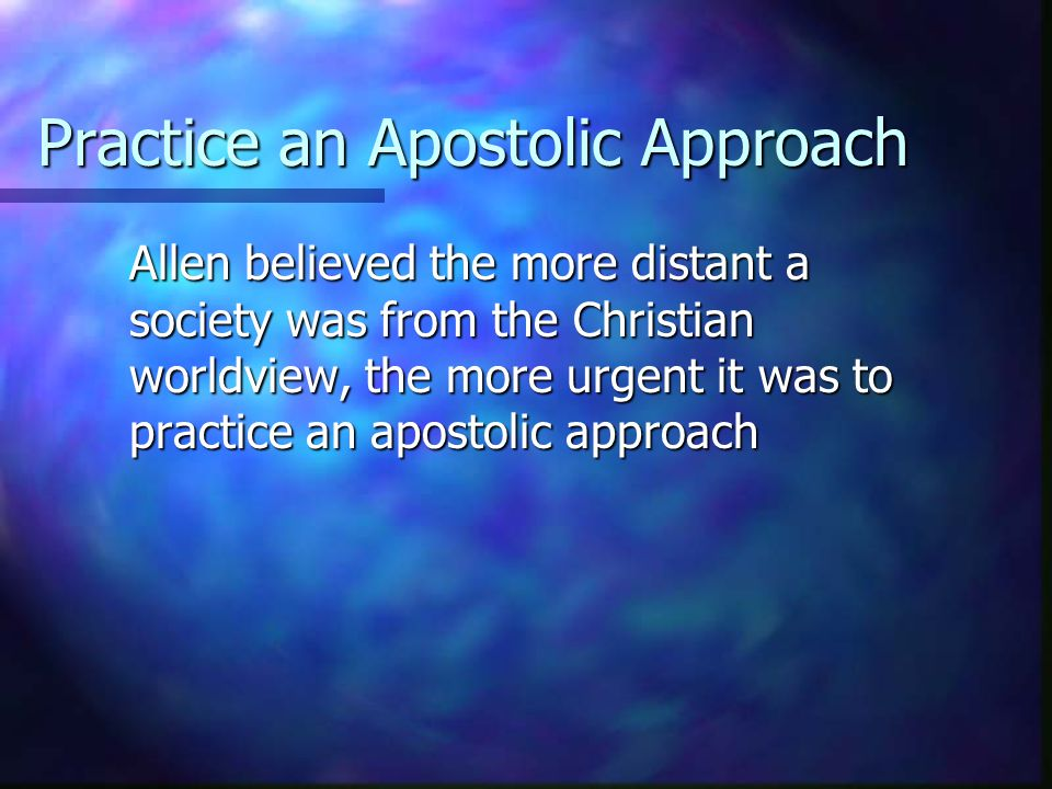 Practice an Apostolic Approach Allen believed the more distant a society was from the Christian worldview, the more urgent it was to practice an apost