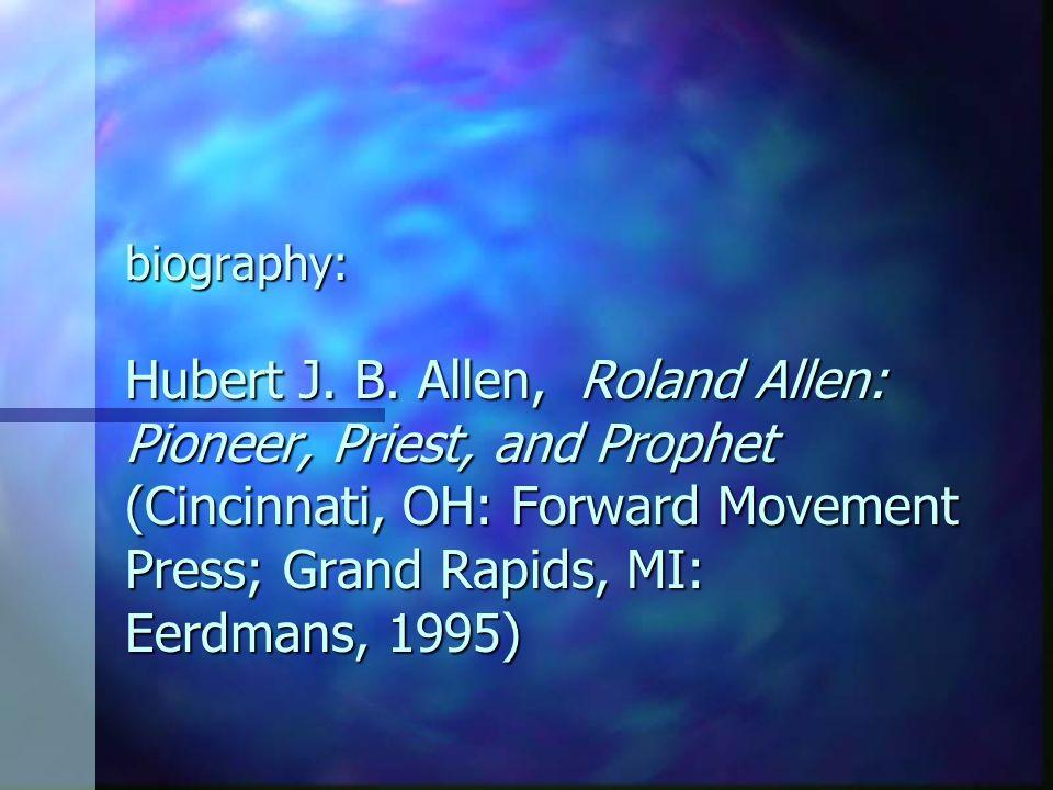 biography: Hubert J. B. Allen, Roland Allen: Pioneer, Priest, and Prophet (Cincinnati, OH: Forward Movement Press; Grand Rapids, MI: Eerdmans, 1995)