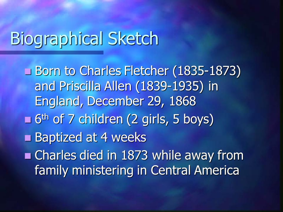 Biographical Sketch Born to Charles Fletcher (1835-1873) and Priscilla Allen (1839-1935) in England, December 29, 1868 Born to Charles Fletcher (1835-