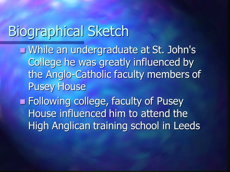 Biographical Sketch While an undergraduate at St. John's College he was greatly influenced by the Anglo-Catholic faculty members of Pusey House While