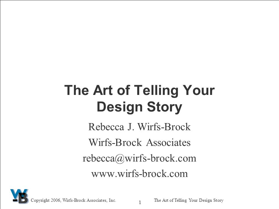 1 Copyright 2006, Wirfs-Brock Associates, Inc.The Art of Telling Your Design Story Rebecca J.