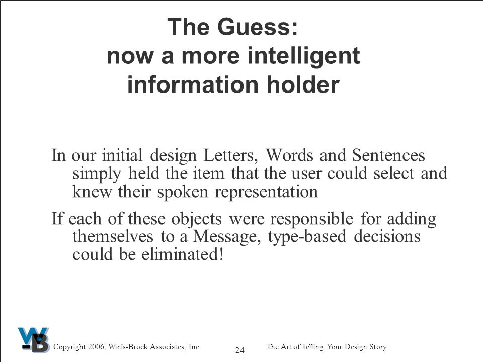 24 Copyright 2006, Wirfs-Brock Associates, Inc.The Art of Telling Your Design Story The Guess: now a more intelligent information holder In our initial design Letters, Words and Sentences simply held the item that the user could select and knew their spoken representation If each of these objects were responsible for adding themselves to a Message, type-based decisions could be eliminated!