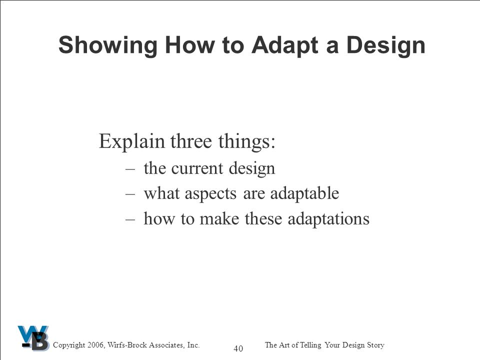 40 Copyright 2006, Wirfs-Brock Associates, Inc.The Art of Telling Your Design Story Showing How to Adapt a Design Explain three things: –the current design –what aspects are adaptable –how to make these adaptations