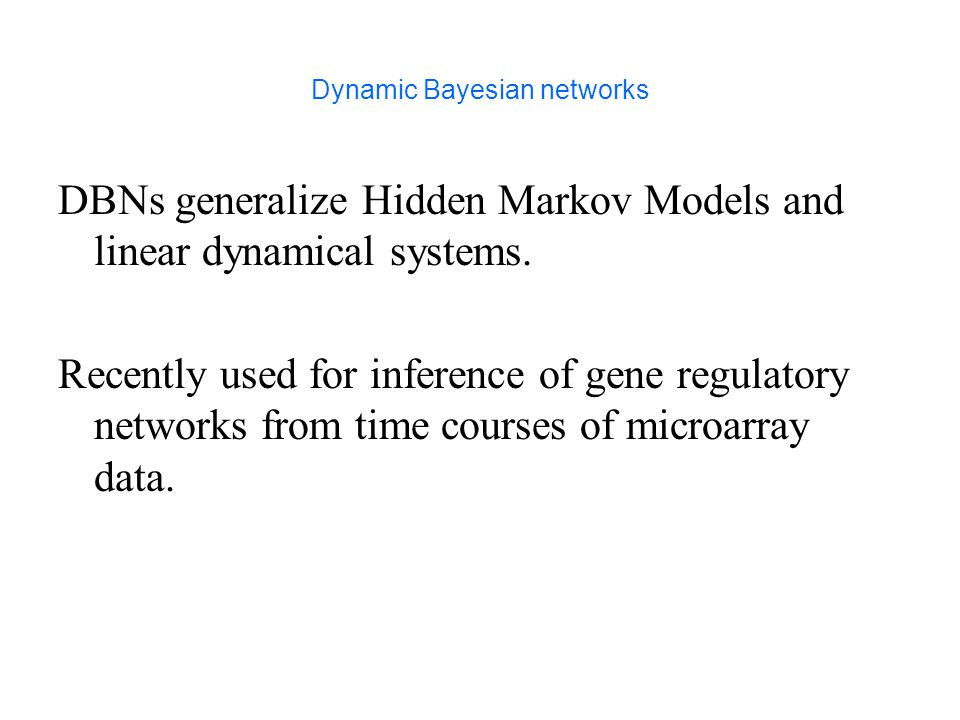 Dynamic Bayesian networks DBNs generalize Hidden Markov Models and linear dynamical systems.