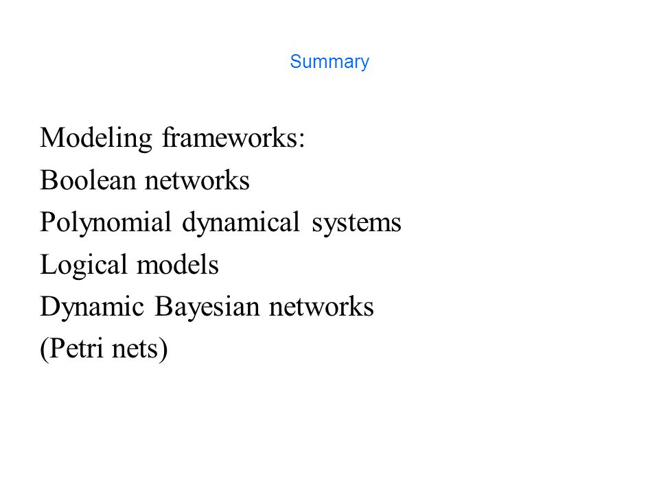 Summary Modeling frameworks: Boolean networks Polynomial dynamical systems Logical models Dynamic Bayesian networks (Petri nets)