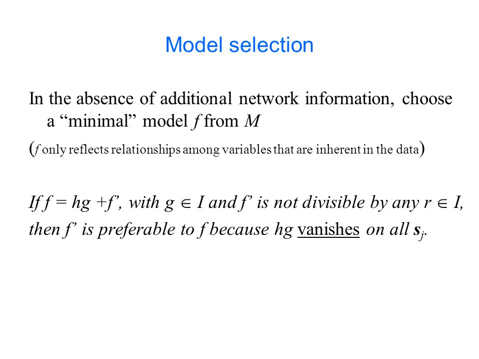Model selection In the absence of additional network information, choose a minimal model f from M ( f only reflects relationships among variables that are inherent in the data ) If f = hg +f', with g  I and f' is not divisible by any r  I, then f' is preferable to f because hg vanishes on all s j.