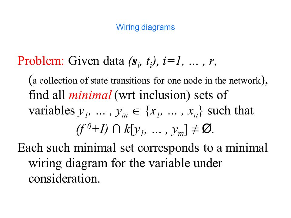 Wiring diagrams Problem: Given data (s i, t i ), i=1, …, r, ( a collection of state transitions for one node in the network ), find all minimal (wrt inclusion) sets of variables y 1, …, y m  {x 1, …, x n } such that (f 0 +I) ∩ k[y 1, …, y m ] ≠ Ø.