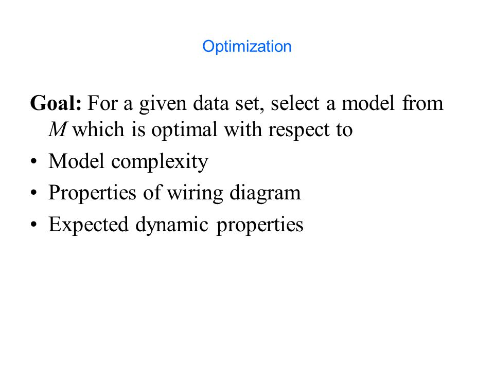 Optimization Goal: For a given data set, select a model from M which is optimal with respect to Model complexity Properties of wiring diagram Expected dynamic properties