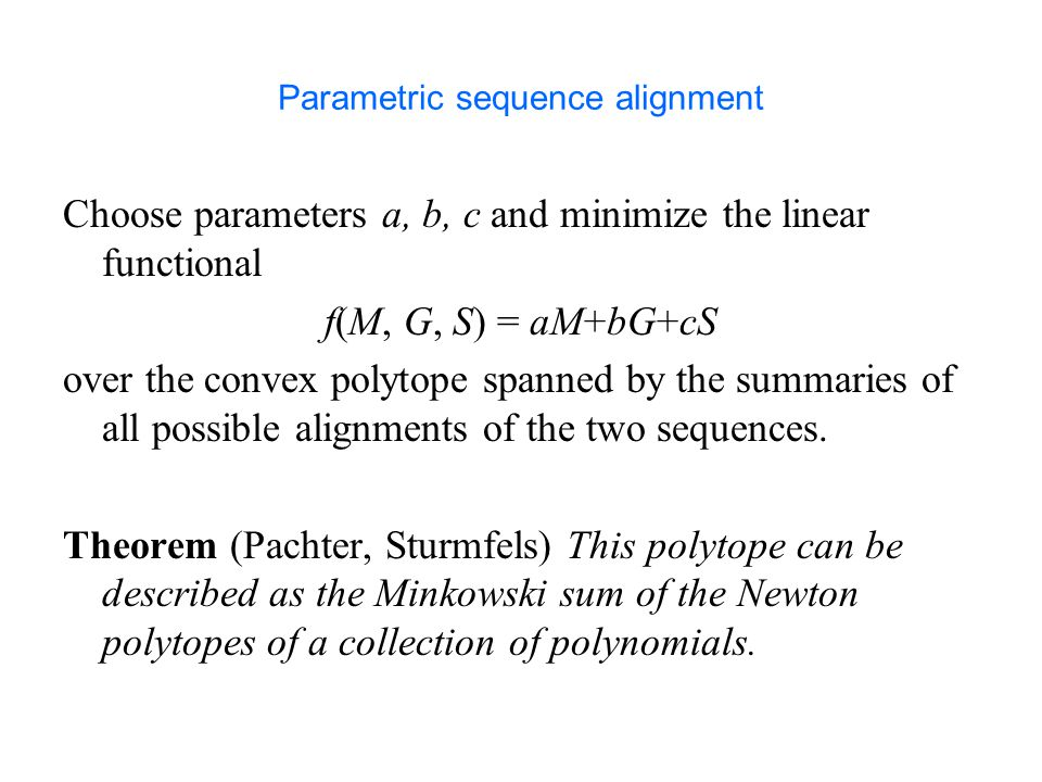 Parametric sequence alignment Choose parameters a, b, c and minimize the linear functional f(M, G, S) = aM+bG+cS over the convex polytope spanned by the summaries of all possible alignments of the two sequences.