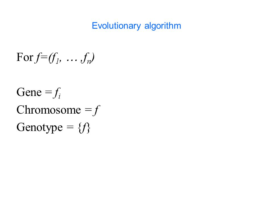 Evolutionary algorithm For f=(f 1, …,f n ) Gene = f i Chromosome = f Genotype = {f}