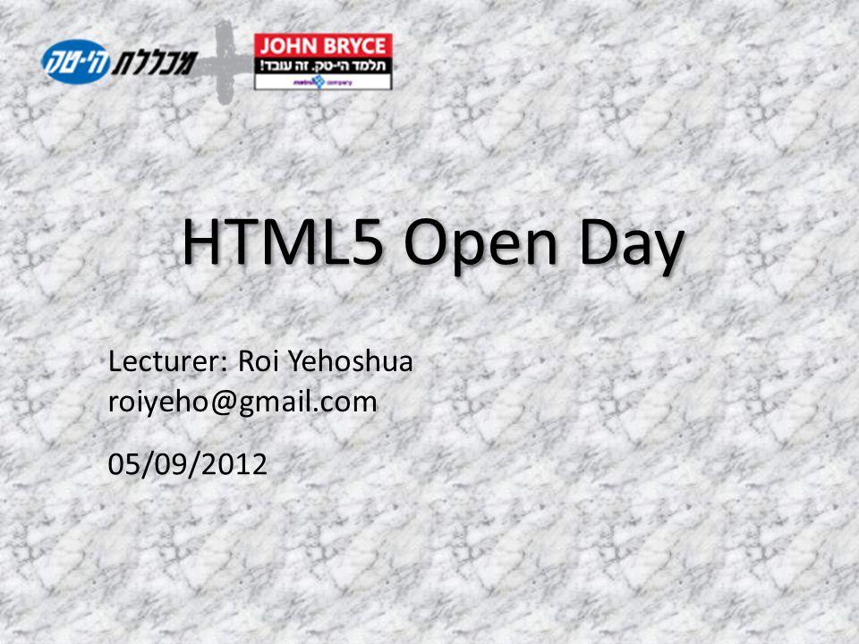Lecturer: Roi Yehoshua roiyeho@gmail.com HTML5 Open Day 05/09/2012