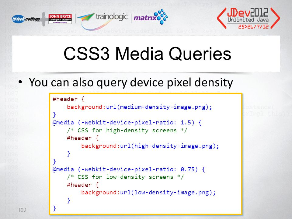 CSS3 Media Queries You can also query device pixel density 100 #header { background:url(medium-density-image.png); } @media (-webkit-device-pixel-ratio: 1.5) { /* CSS for high-density screens */ #header { background:url(high-density-image.png); } @media (-webkit-device-pixel-ratio: 0.75) { /* CSS for low-density screens */ #header { background:url(low-density-image.png); } #header { background:url(medium-density-image.png); } @media (-webkit-device-pixel-ratio: 1.5) { /* CSS for high-density screens */ #header { background:url(high-density-image.png); } @media (-webkit-device-pixel-ratio: 0.75) { /* CSS for low-density screens */ #header { background:url(low-density-image.png); }