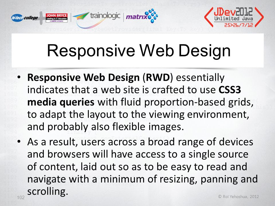 Responsive Web Design Responsive Web Design (RWD) essentially indicates that a web site is crafted to use CSS3 media queries with fluid proportion-based grids, to adapt the layout to the viewing environment, and probably also flexible images.