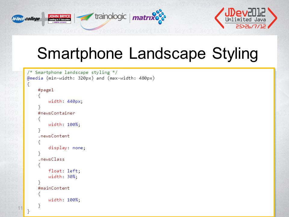 Smartphone Landscape Styling 111 /* Smartphone landscape styling */ @media (min-width: 320px) and (max-width: 480px) { #page1 { width: 440px; } #newsContainer { width: 100%; }.newsContent { display: none; }.newsClass { float: left; width: 30%; } #mainContent { width: 100%; } /* Smartphone landscape styling */ @media (min-width: 320px) and (max-width: 480px) { #page1 { width: 440px; } #newsContainer { width: 100%; }.newsContent { display: none; }.newsClass { float: left; width: 30%; } #mainContent { width: 100%; }
