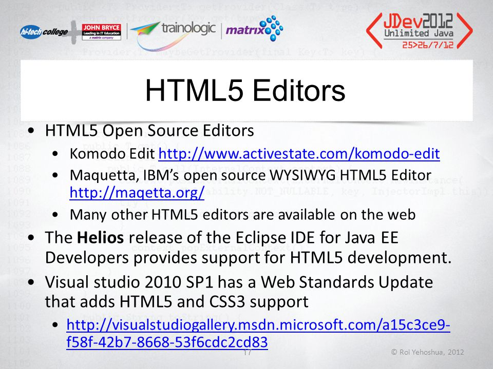 HTML5 Editors HTML5 Open Source Editors Komodo Edit http://www.activestate.com/komodo-edithttp://www.activestate.com/komodo-edit Maquetta, IBM's open source WYSIWYG HTML5 Editor http://maqetta.org/ http://maqetta.org/ Many other HTML5 editors are available on the web The Helios release of the Eclipse IDE for Java EE Developers provides support for HTML5 development.