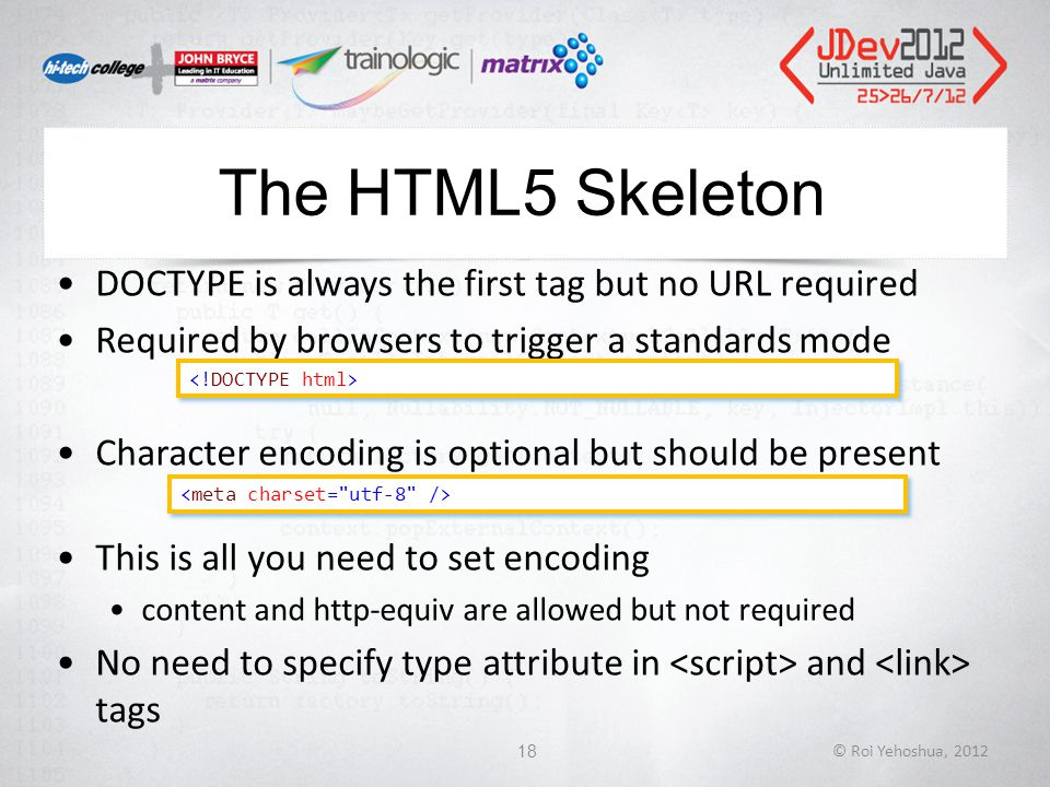 The HTML5 Skeleton DOCTYPE is always the first tag but no URL required Required by browsers to trigger a standards mode Character encoding is optional but should be present This is all you need to set encoding content and http-equiv are allowed but not required No need to specify type attribute in and tags © Roi Yehoshua, 201218